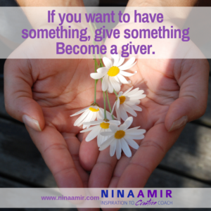 If you have desires...you want to create something...become a giver. Give what you most want to receive. Give something.
