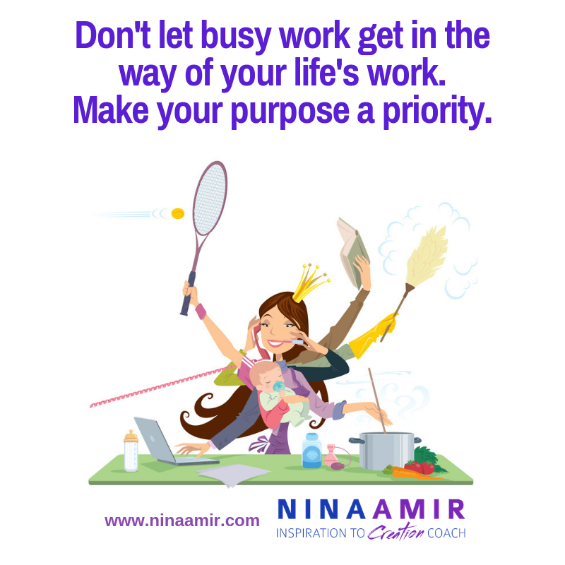 Don't let busy work get in the way of your life's work. Make your purpose a priority.